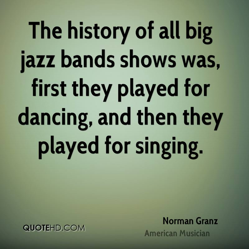 The history of all big jazz bands shows was, first they played for dancing, and then they played for singing.
