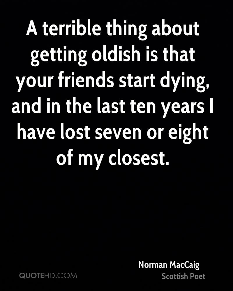A terrible thing about getting oldish is that your friends start dying, and in the last ten years I have lost seven or eight of my closest.