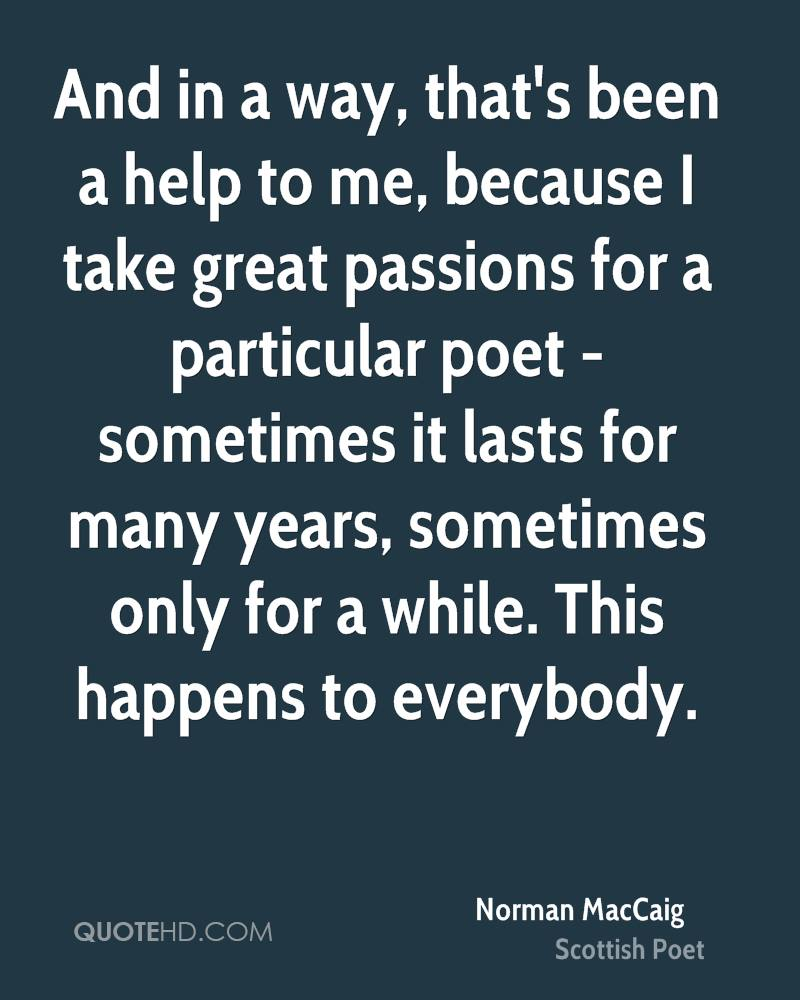 And in a way, that's been a help to me, because I take great passions for a particular poet - sometimes it lasts for many years, sometimes only for a while. This happens to everybody.