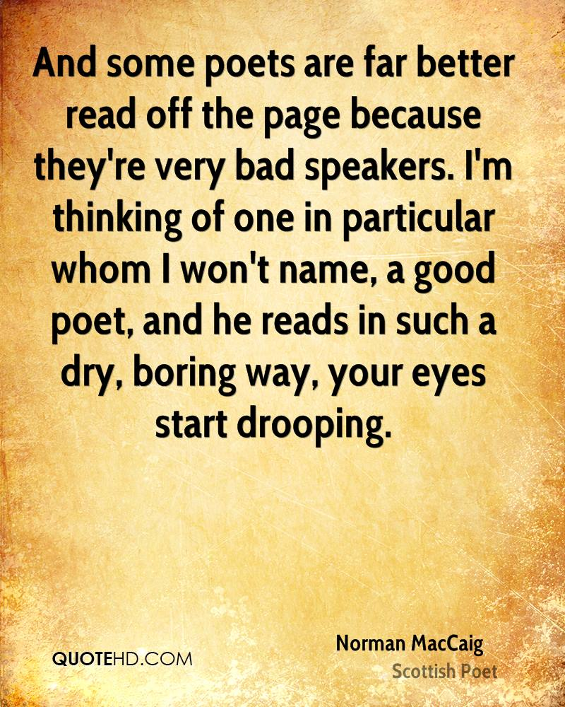And some poets are far better read off the page because they're very bad speakers. I'm thinking of one in particular whom I won't name, a good poet, and he reads in such a dry, boring way, your eyes start drooping.