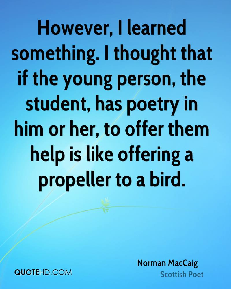 However, I learned something. I thought that if the young person, the student, has poetry in him or her, to offer them help is like offering a propeller to a bird.