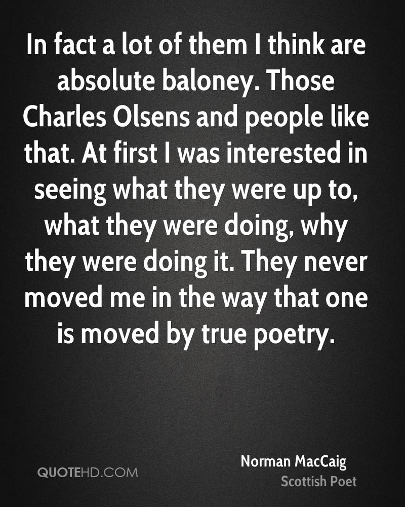 In fact a lot of them I think are absolute baloney. Those Charles Olsens and people like that. At first I was interested in seeing what they were up to, what they were doing, why they were doing it. They never moved me in the way that one is moved by true poetry.
