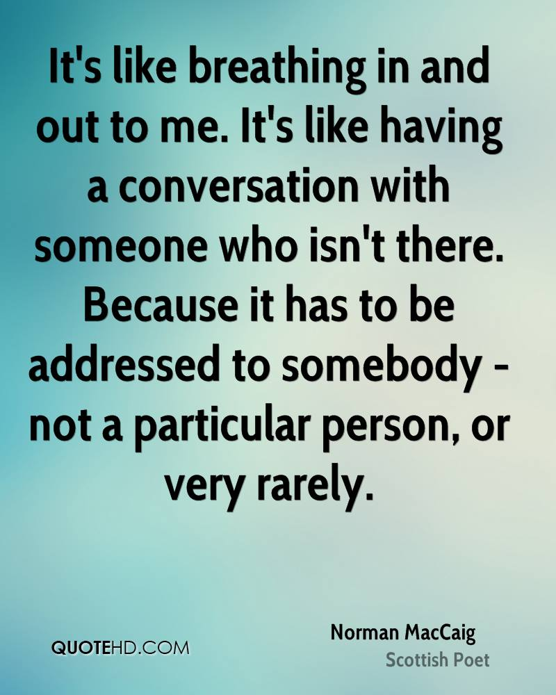 It's like breathing in and out to me. It's like having a conversation with someone who isn't there. Because it has to be addressed to somebody - not a particular person, or very rarely.