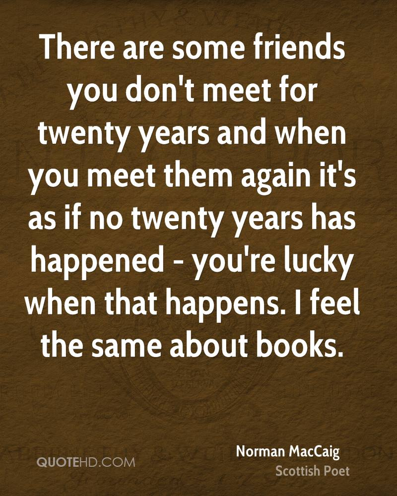 There are some friends you don't meet for twenty years and when you meet them again it's as if no twenty years has happened - you're lucky when that happens. I feel the same about books.