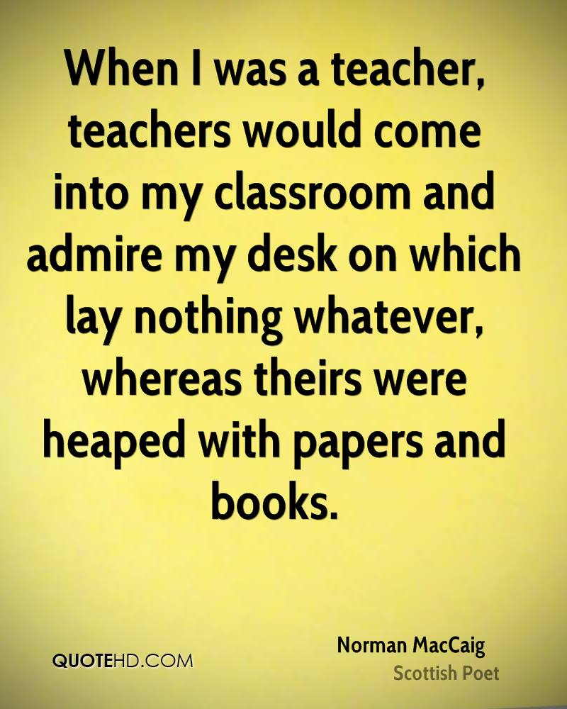 When I was a teacher, teachers would come into my classroom and admire my desk on which lay nothing whatever, whereas theirs were heaped with papers and books.