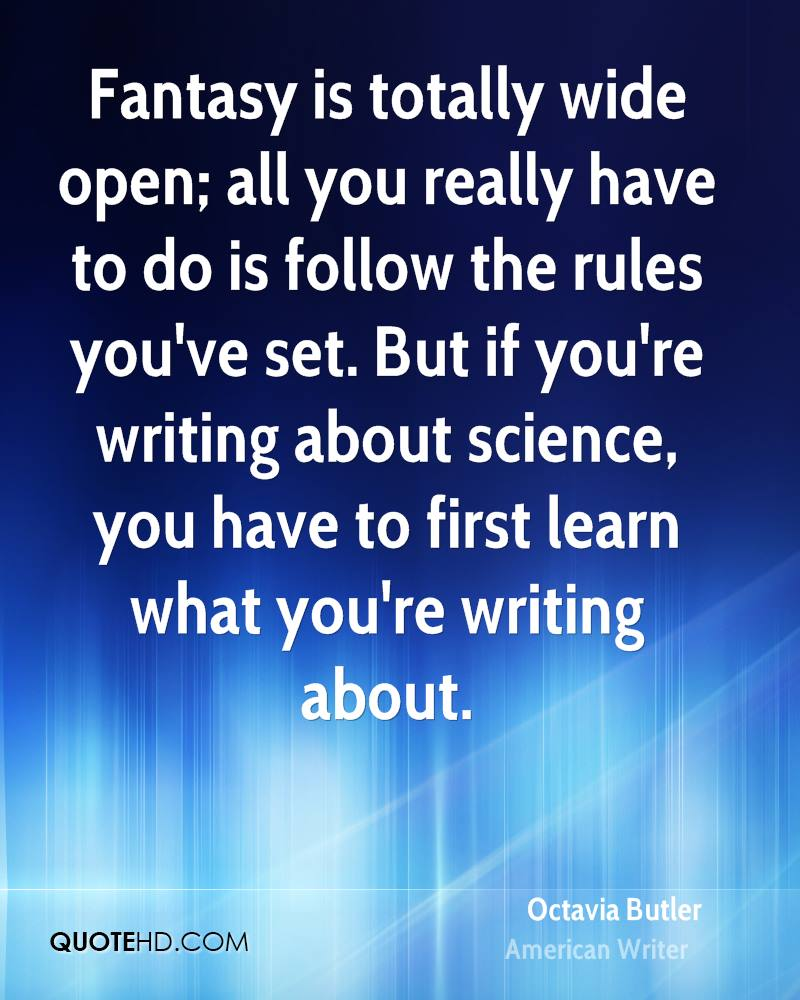 Fantasy is totally wide open; all you really have to do is follow the rules you've set. But if you're writing about science, you have to first learn what you're writing about.