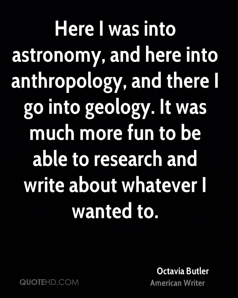 Here I was into astronomy, and here into anthropology, and there I go into geology. It was much more fun to be able to research and write about whatever I wanted to.