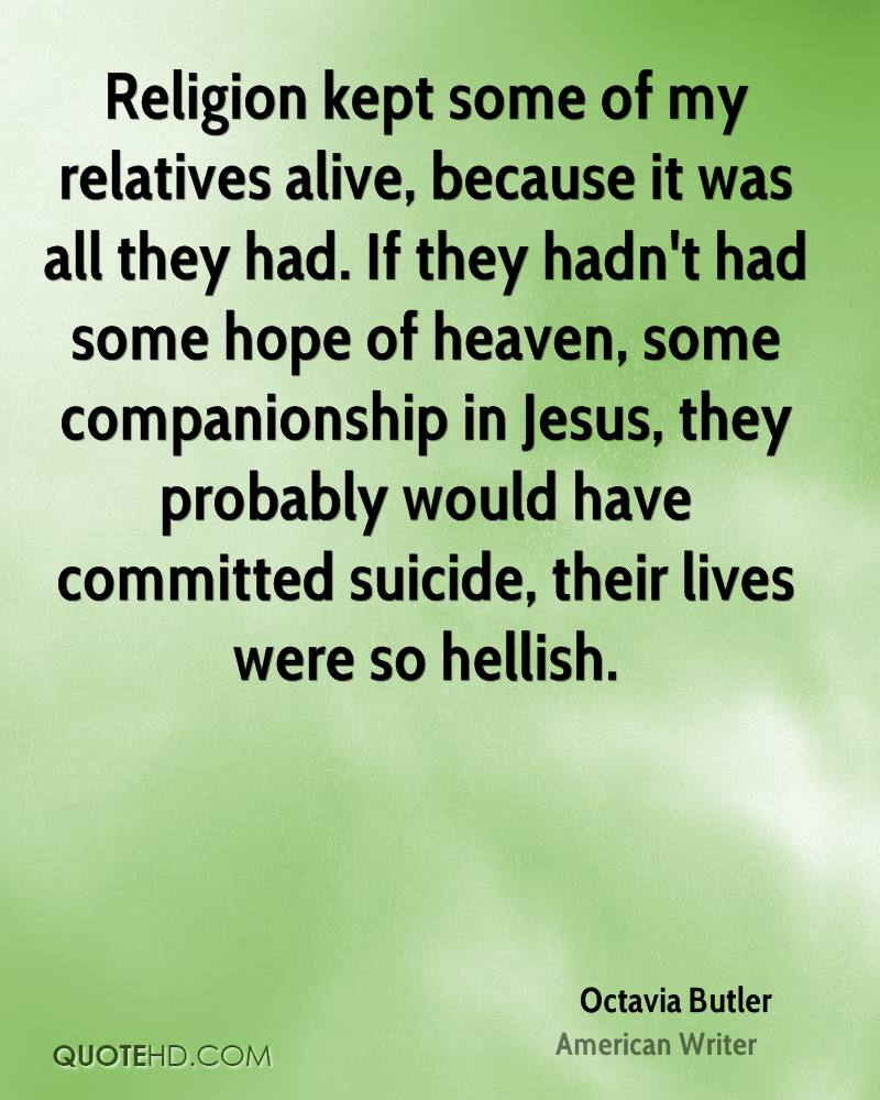 Religion kept some of my relatives alive, because it was all they had. If they hadn't had some hope of heaven, some companionship in Jesus, they probably would have committed suicide, their lives were so hellish.