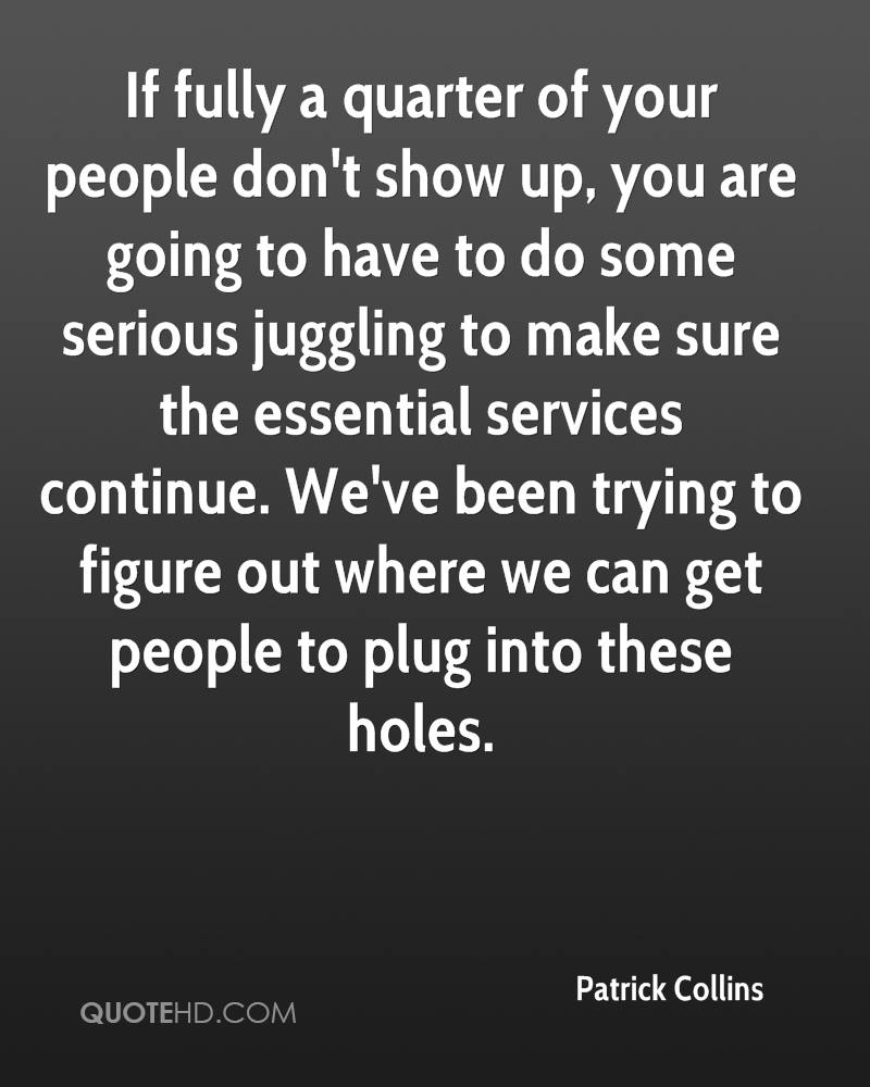 If fully a quarter of your people don't show up, you are going to have to do some serious juggling to make sure the essential services continue. We've been trying to figure out where we can get people to plug into these holes.