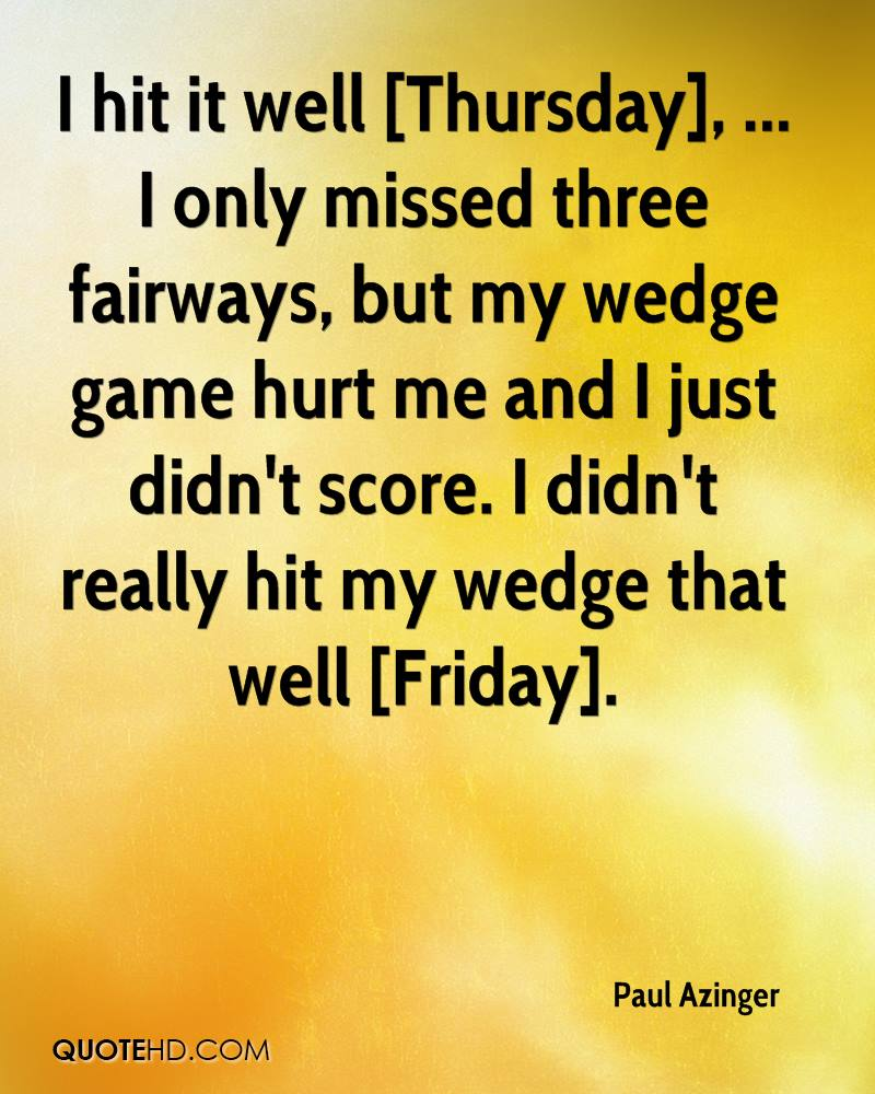 I hit it well [Thursday], ... I only missed three fairways, but my wedge game hurt me and I just didn't score. I didn't really hit my wedge that well [Friday].