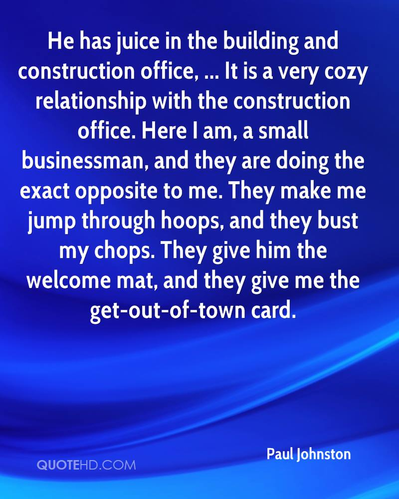 He has juice in the building and construction office, ... It is a very cozy relationship with the construction office. Here I am, a small businessman, and they are doing the exact opposite to me. They make me jump through hoops, and they bust my chops. They give him the welcome mat, and they give me the get-out-of-town card.