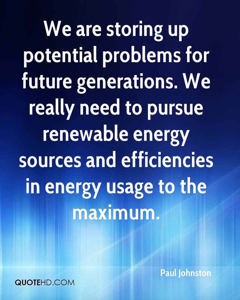 We are storing up potential problems for future generations. We really need to pursue renewable energy sources and efficiencies in energy usage to the maximum.