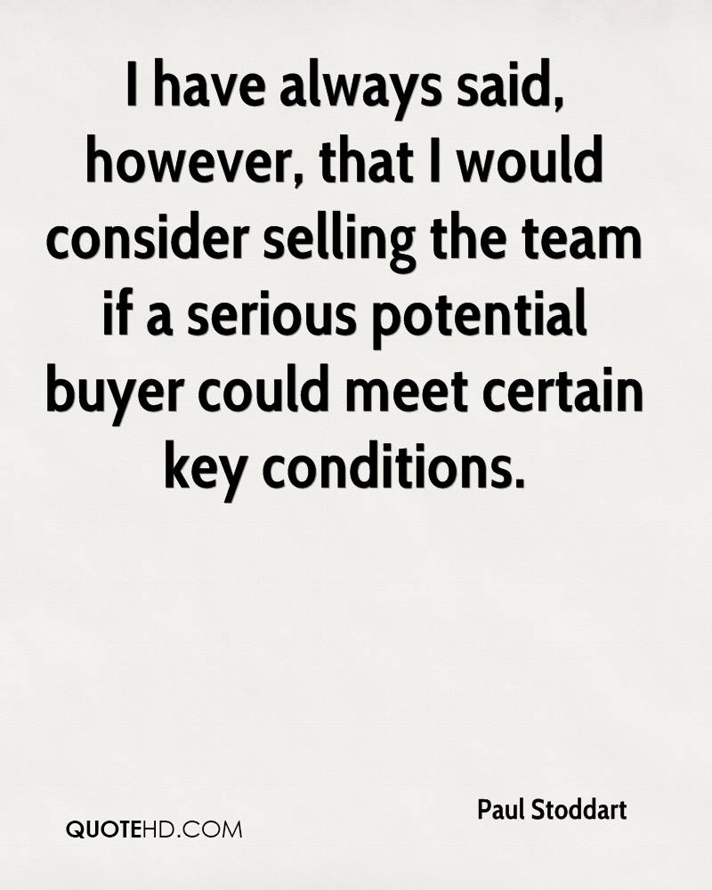 I have always said, however, that I would consider selling the team if a serious potential buyer could meet certain key conditions.
