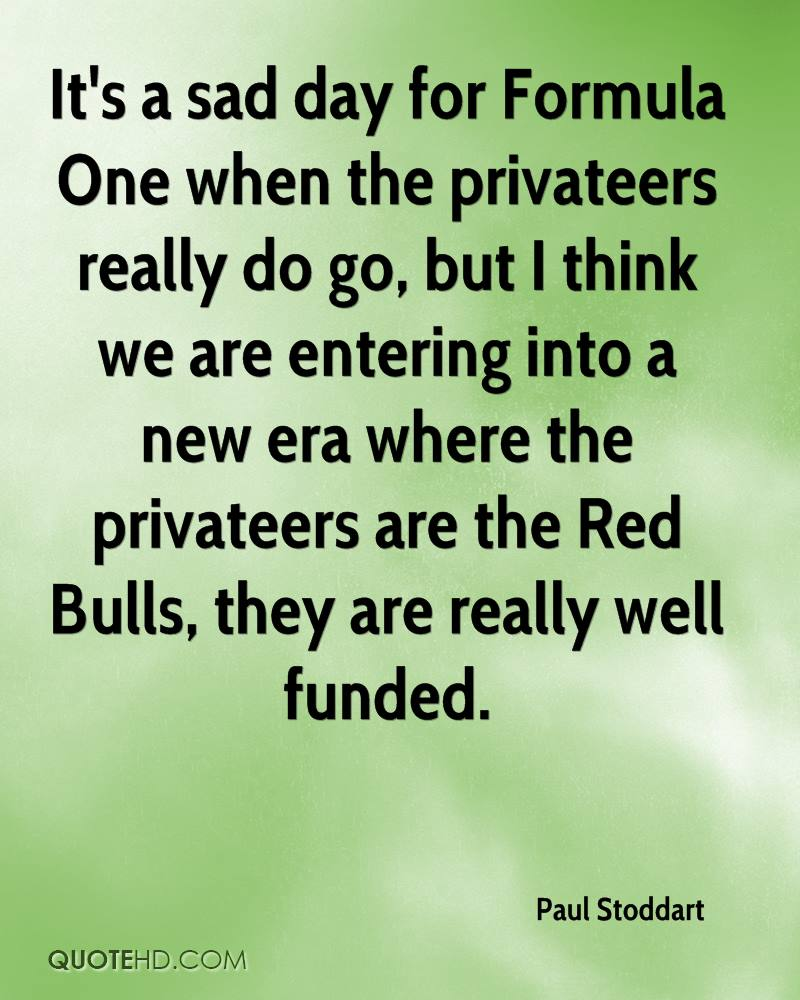 It's a sad day for Formula One when the privateers really do go, but I think we are entering into a new era where the privateers are the Red Bulls, they are really well funded.