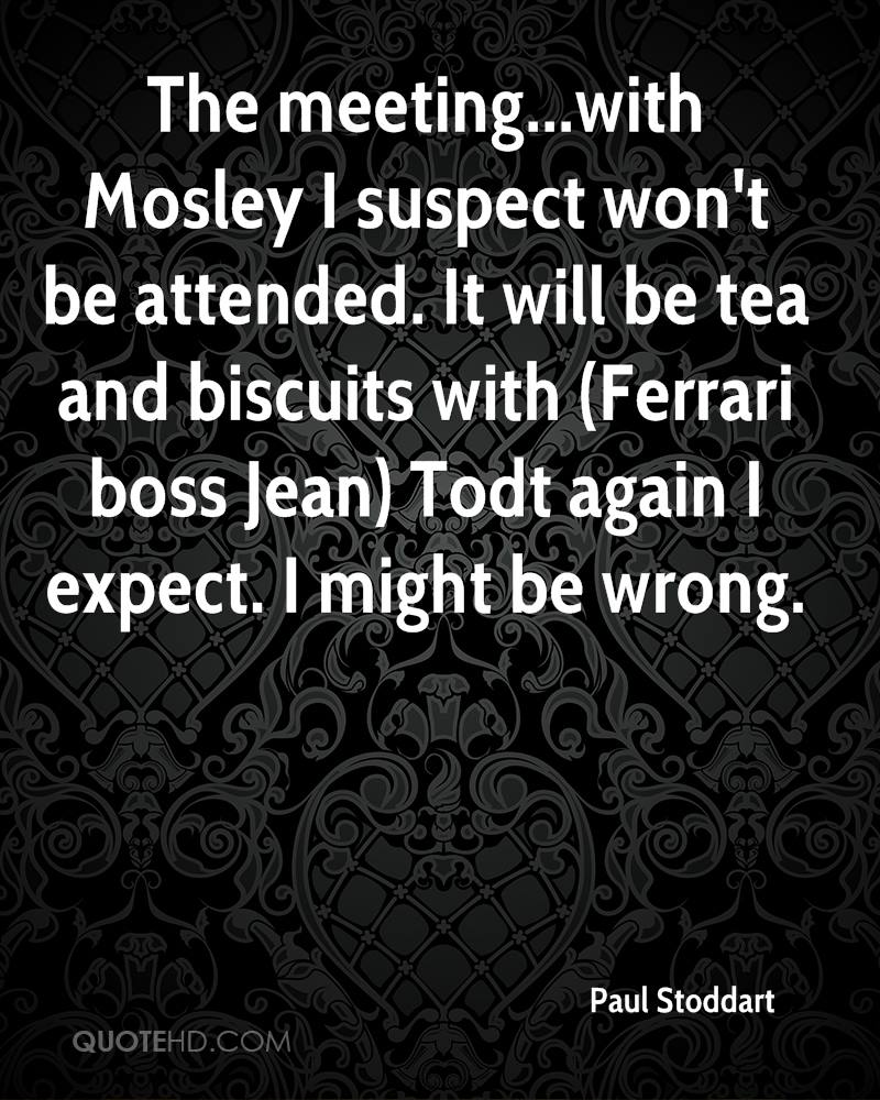 The meeting...with Mosley I suspect won't be attended. It will be tea and biscuits with (Ferrari boss Jean) Todt again I expect. I might be wrong.