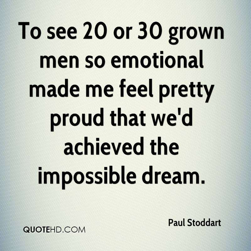 To see 20 or 30 grown men so emotional made me feel pretty proud that we'd achieved the impossible dream.