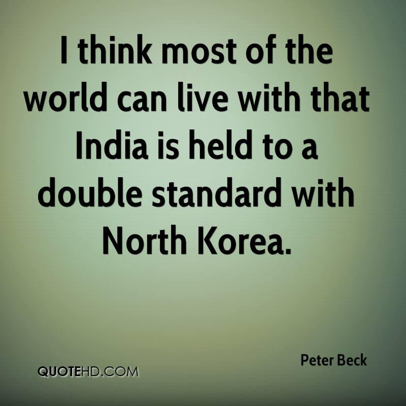 I think most of the world can live with that India is held to a double standard with North Korea.