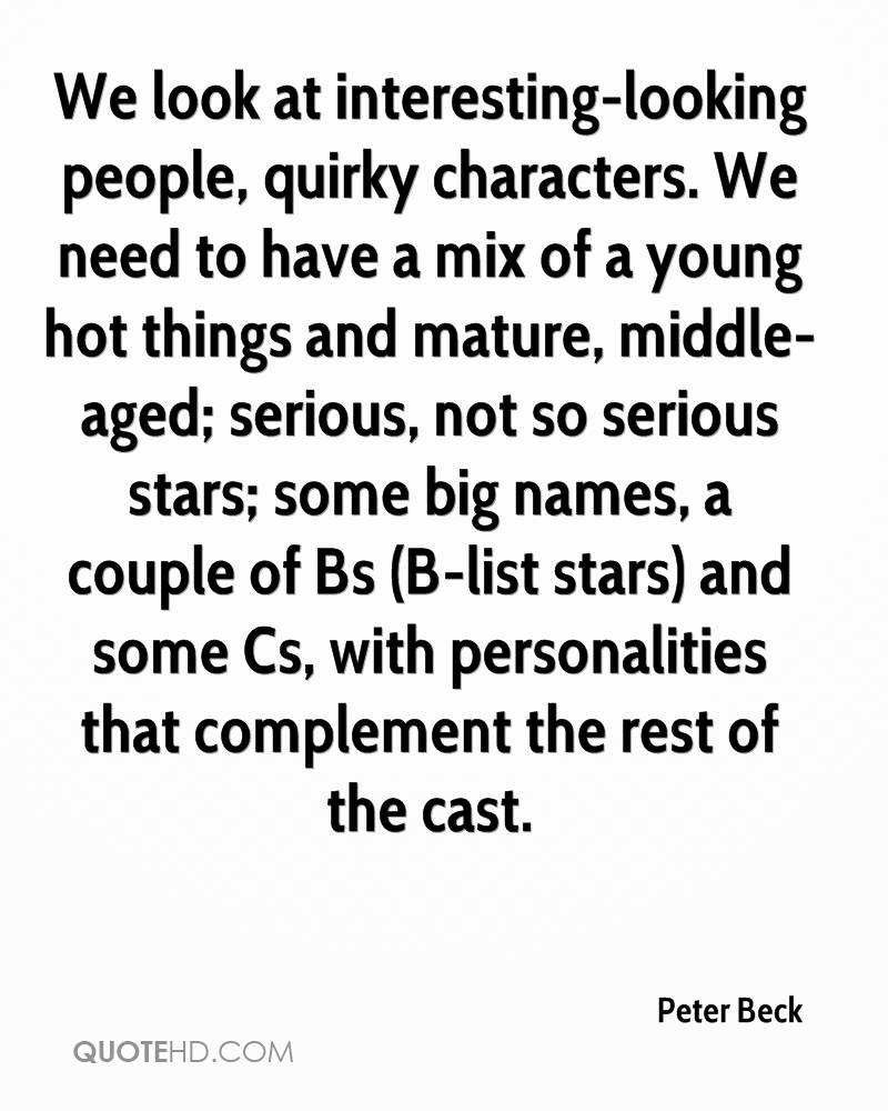 We look at interesting-looking people, quirky characters. We need to have a mix of a young hot things and mature, middle-aged; serious, not so serious stars; some big names, a couple of Bs (B-list stars) and some Cs, with personalities that complement the rest of the cast.
