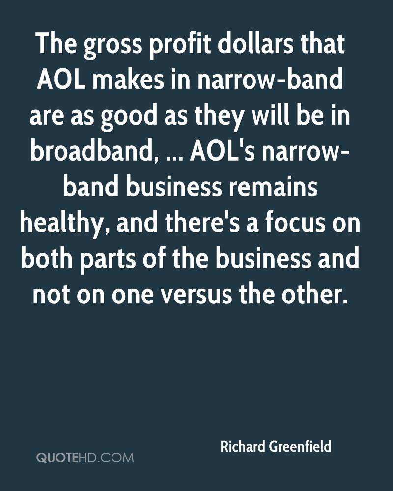 The gross profit dollars that AOL makes in narrow-band are as good as they will be in broadband, ... AOL's narrow-band business remains healthy, and there's a focus on both parts of the business and not on one versus the other.