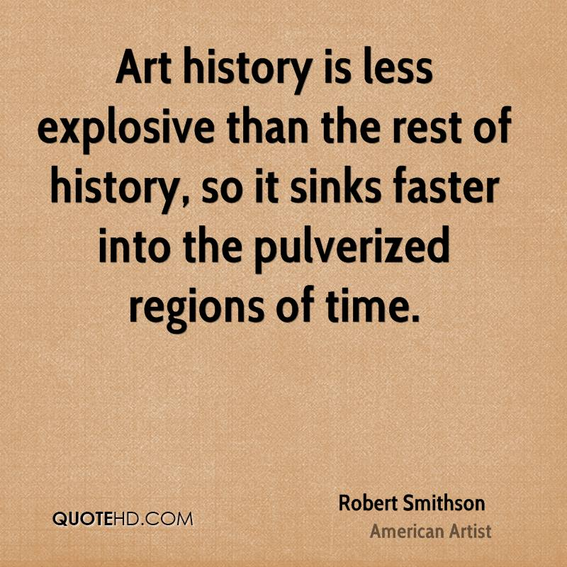 Art history is less explosive than the rest of history, so it sinks faster into the pulverized regions of time.
