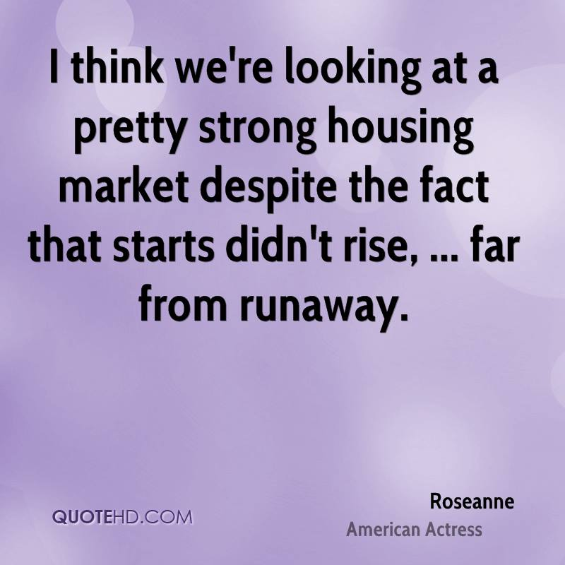 I think we're looking at a pretty strong housing market despite the fact that starts didn't rise, ... far from runaway.