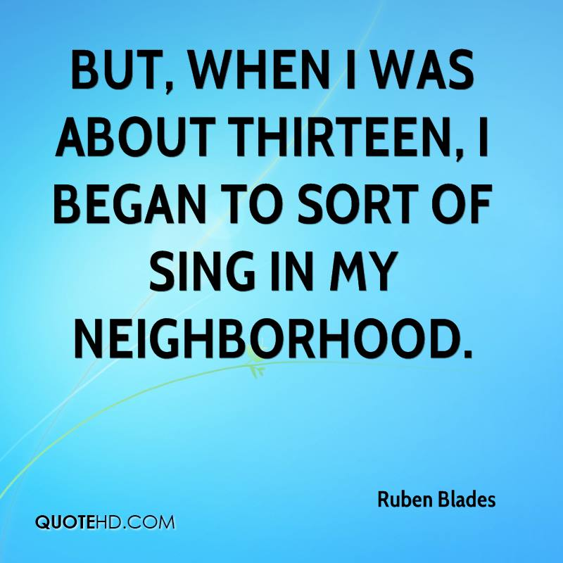 But, when I was about thirteen, I began to sort of sing in my neighborhood.