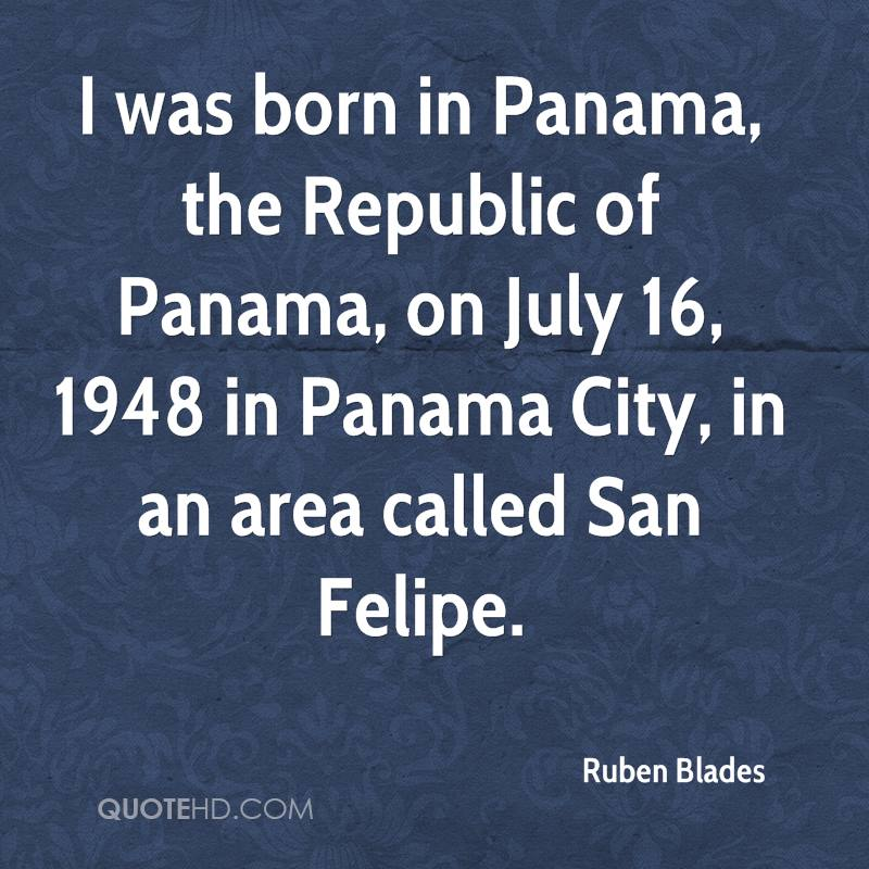 I was born in Panama, the Republic of Panama, on July 16, 1948 in Panama City, in an area called San Felipe.