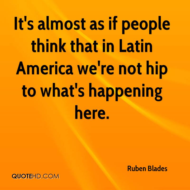 It's almost as if people think that in Latin America we're not hip to what's happening here.