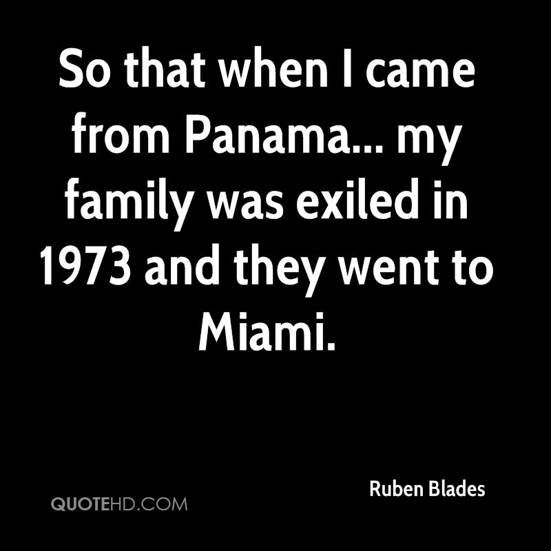 So that when I came from Panama... my family was exiled in 1973 and they went to Miami.