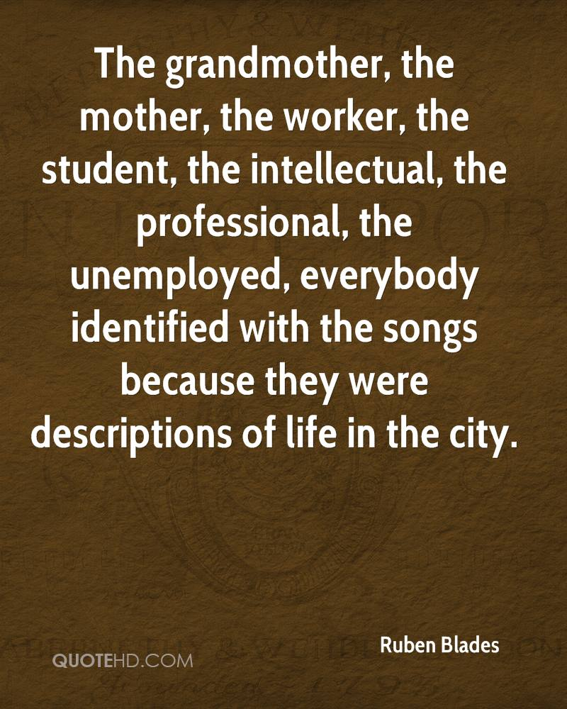 The grandmother, the mother, the worker, the student, the intellectual, the professional, the unemployed, everybody identified with the songs because they were descriptions of life in the city.