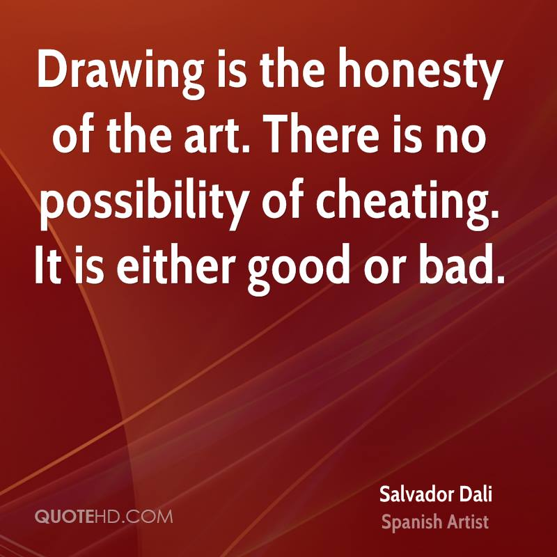 Drawing is the honesty of the art. There is no possibility of cheating. It is either good or bad.