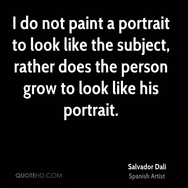 I do not paint a portrait to look like the subject, rather does the person grow to look like his portrait.
