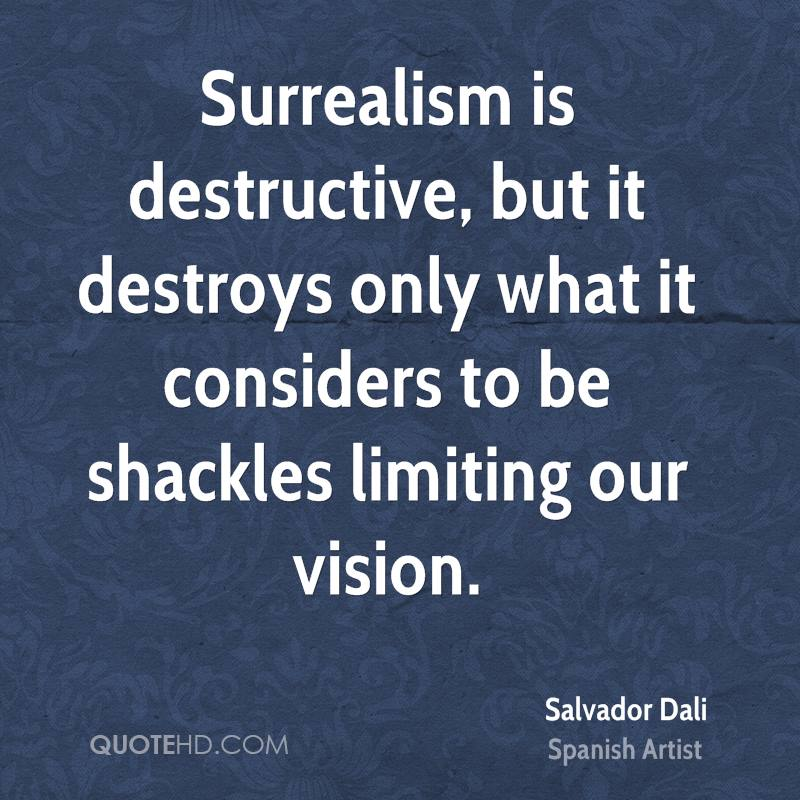 Surrealism is destructive, but it destroys only what it considers to be shackles limiting our vision.