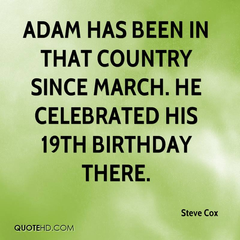 Adam has been in that country since March. He celebrated his 19th birthday there.