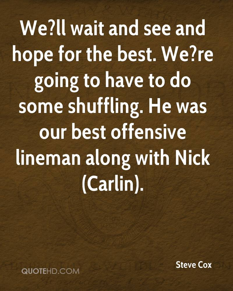 We?ll wait and see and hope for the best. We?re going to have to do some shuffling. He was our best offensive lineman along with Nick (Carlin).