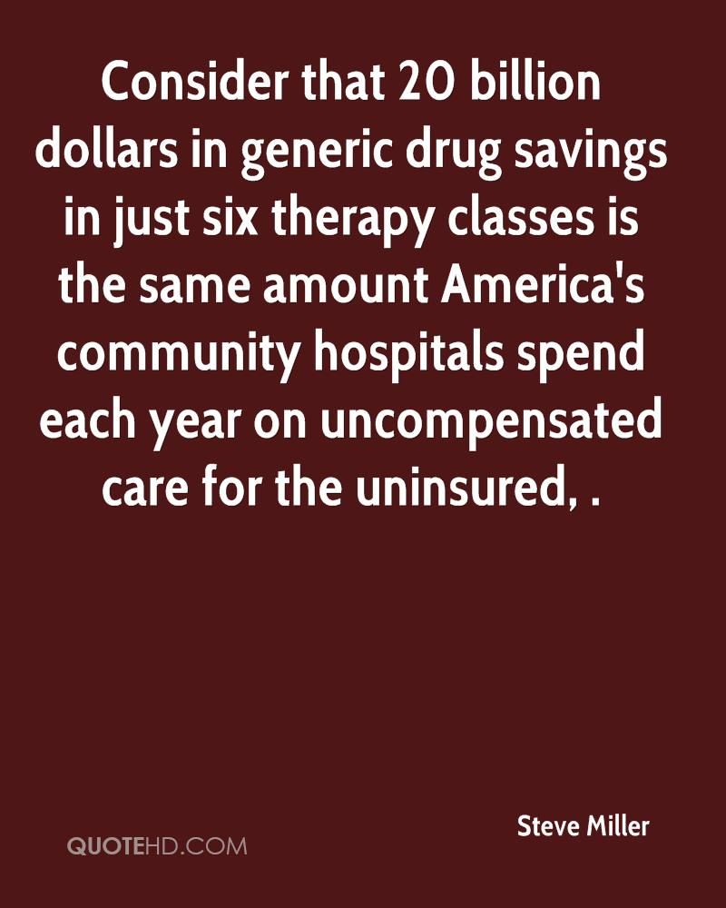 Consider that 20 billion dollars in generic drug savings in just six therapy classes is the same amount America's community hospitals spend each year on uncompensated care for the uninsured, .