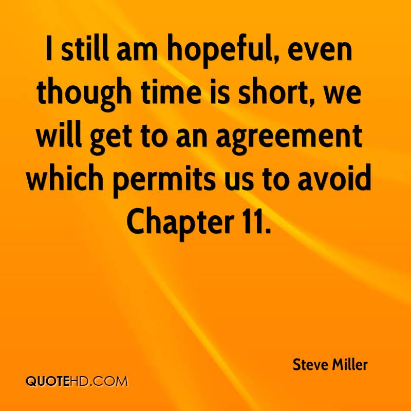 I still am hopeful, even though time is short, we will get to an agreement which permits us to avoid Chapter 11.