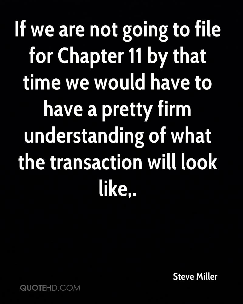 If we are not going to file for Chapter 11 by that time we would have to have a pretty firm understanding of what the transaction will look like.