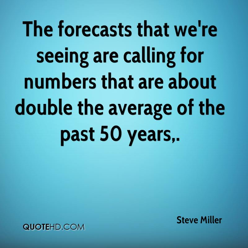 The forecasts that we're seeing are calling for numbers that are about double the average of the past 50 years.