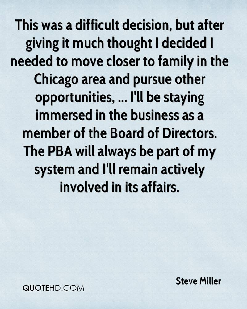 This was a difficult decision, but after giving it much thought I decided I needed to move closer to family in the Chicago area and pursue other opportunities, ... I'll be staying immersed in the business as a member of the Board of Directors. The PBA will always be part of my system and I'll remain actively involved in its affairs.