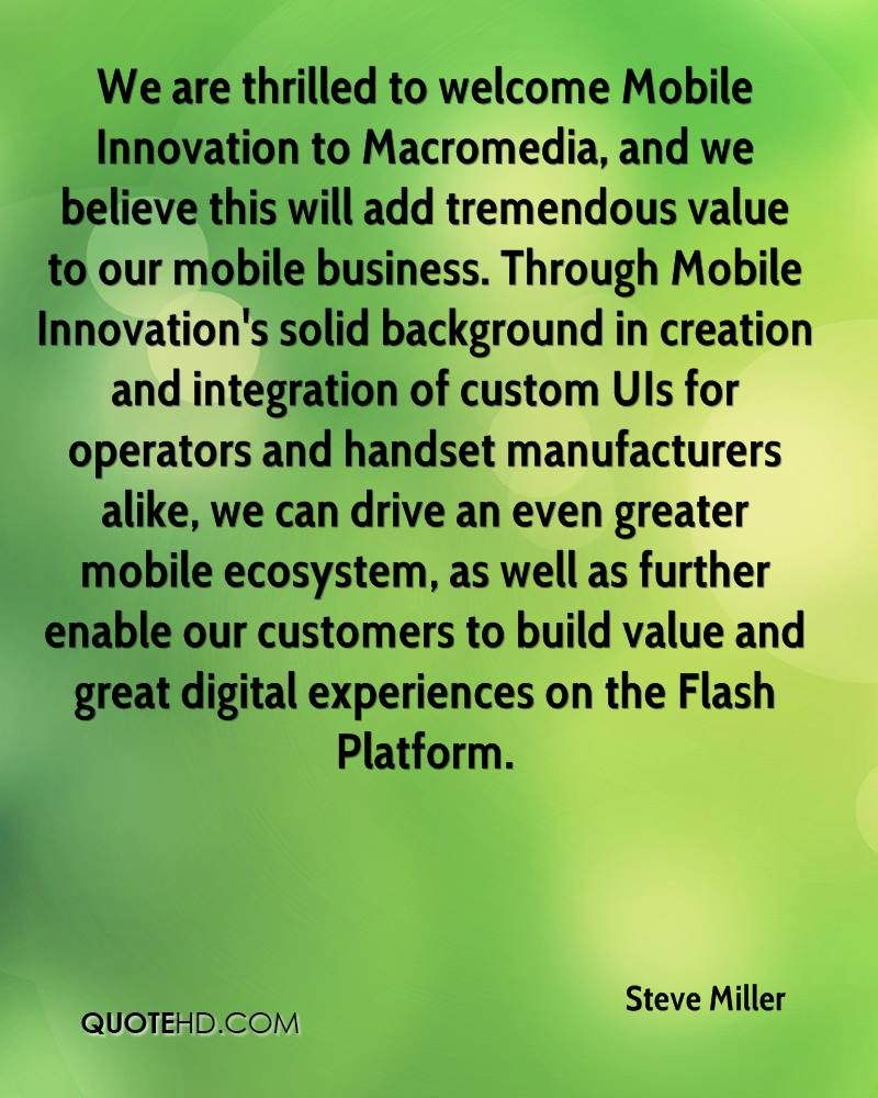We are thrilled to welcome Mobile Innovation to Macromedia, and we believe this will add tremendous value to our mobile business. Through Mobile Innovation's solid background in creation and integration of custom UIs for operators and handset manufacturers alike, we can drive an even greater mobile ecosystem, as well as further enable our customers to build value and great digital experiences on the Flash Platform.