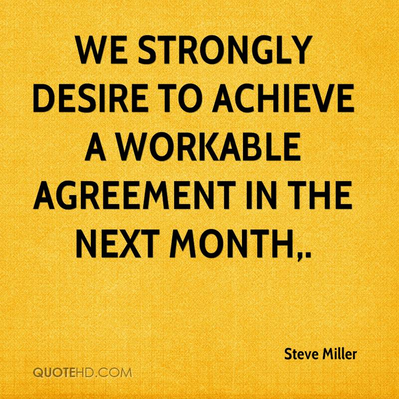We strongly desire to achieve a workable agreement in the next month.