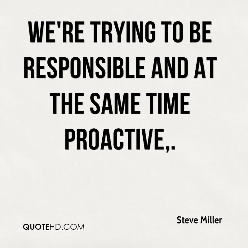 We're trying to be responsible and at the same time proactive.