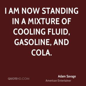 Adam Savage - I am now standing in a mixture of cooling fluid, gasoline, and cola.