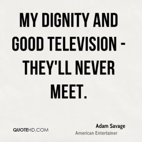 Adam Savage - My dignity and good television - they'll never meet.