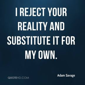 Adam Savage - I reject your reality and substitute it for my own.