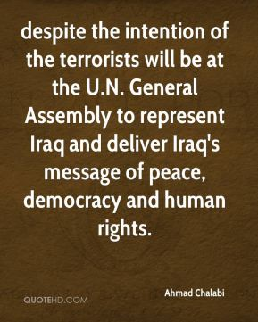 despite the intention of the terrorists will be at the U.N. General Assembly to represent Iraq and deliver Iraq's message of peace, democracy and human rights.
