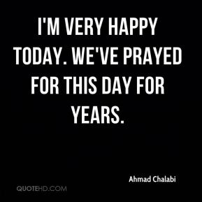 Ahmad Chalabi - I'm very happy today. We've prayed for this day for years.