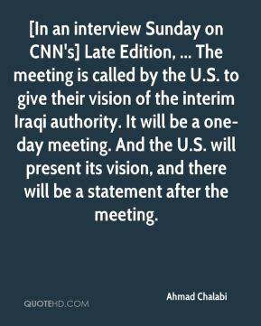 [In an interview Sunday on CNN's] Late Edition, ... The meeting is called by the U.S. to give their vision of the interim Iraqi authority. It will be a one-day meeting. And the U.S. will present its vision, and there will be a statement after the meeting.
