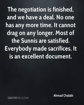 The negotiation is finished, and we have a deal. No one has any more time. It cannot drag on any longer. Most of the Sunnis are satisfied. Everybody made sacrifices. It is an excellent document.